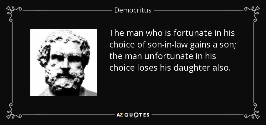 The man who is fortunate in his choice of son-in-law gains a son; the man unfortunate in his choice loses his daughter also. - Democritus