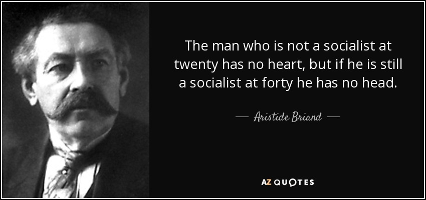 The man who is not a socialist at twenty has no heart, but if he is still a socialist at forty he has no head. - Aristide Briand