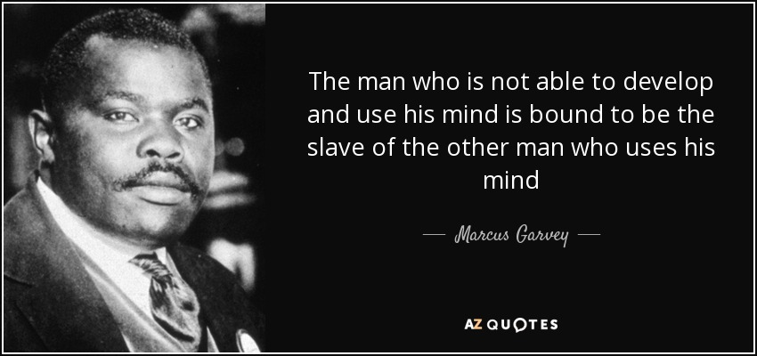 The man who is not able to develop and use his mind is bound to be the slave of the other man who uses his mind - Marcus Garvey