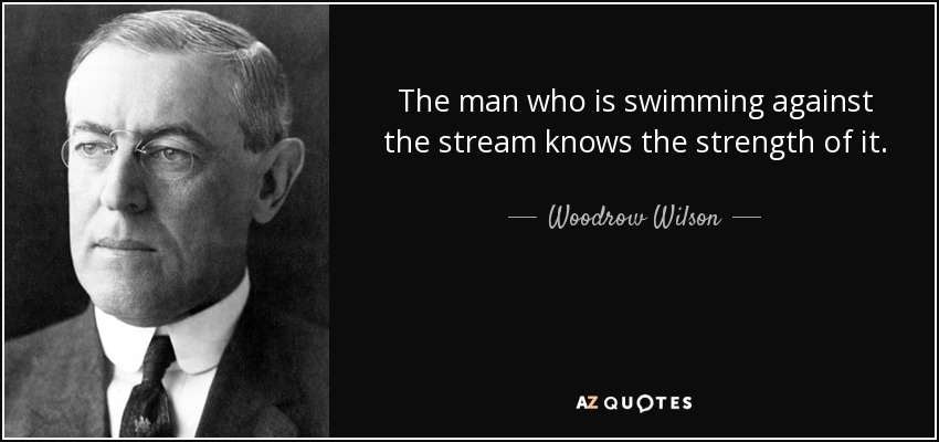 The man who is swimming against the stream knows the strength of it. - Woodrow Wilson