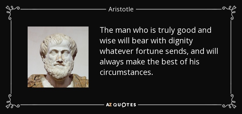The man who is truly good and wise will bear with dignity whatever fortune sends, and will always make the best of his circumstances. - Aristotle
