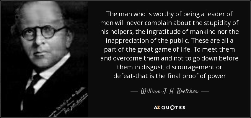 The man who is worthy of being a leader of men will never complain about the stupidity of his helpers, the ingratitude of mankind nor the inappreciation of the public. These are all a part of the great game of life. To meet them and overcome them and not to go down before them in disgust, discouragement or defeat-that is the final proof of power - William J. H. Boetcker