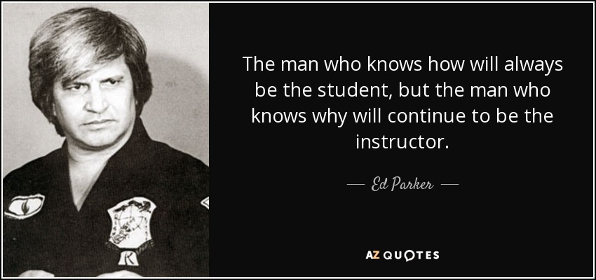 The man who knows how will always be the student, but the man who knows why will continue to be the instructor. - Ed Parker