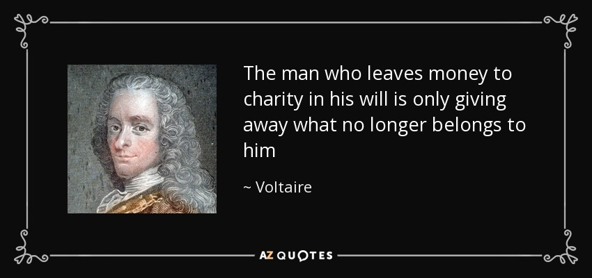 The man who leaves money to charity in his will is only giving away what no longer belongs to him - Voltaire
