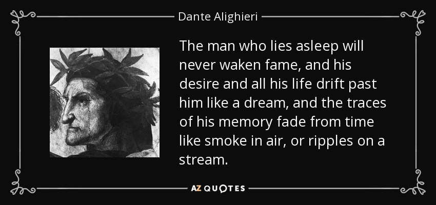 The man who lies asleep will never waken fame, and his desire and all his life drift past him like a dream, and the traces of his memory fade from time like smoke in air, or ripples on a stream. - Dante Alighieri