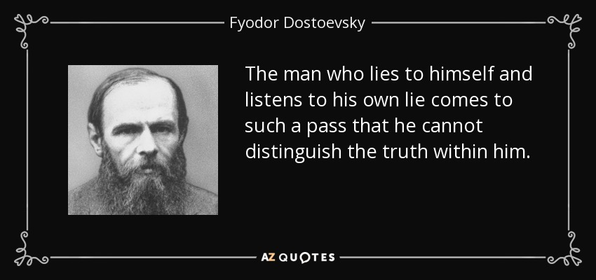 The man who lies to himself and listens to his own lie comes to such a pass that he cannot distinguish the truth within him. - Fyodor Dostoevsky
