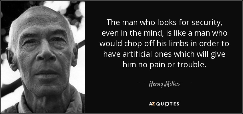 The man who looks for security, even in the mind, is like a man who would chop off his limbs in order to have artificial ones which will give him no pain or trouble. - Henry Miller