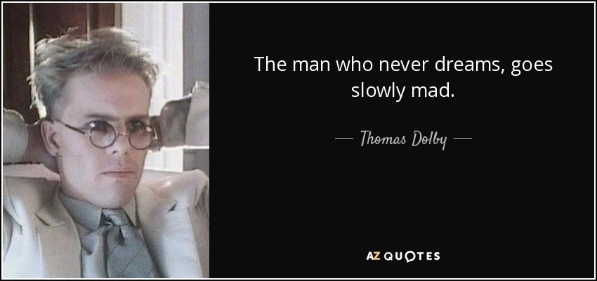 The man who never dreams, goes slowly mad. - Thomas Dolby