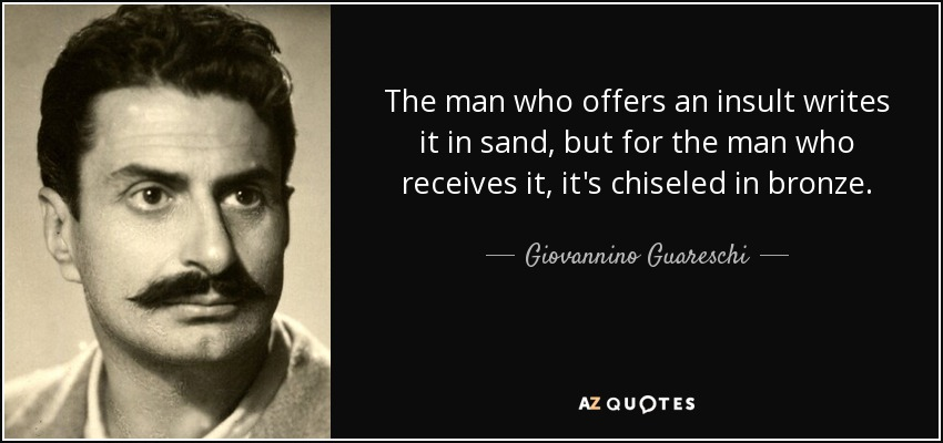The man who offers an insult writes it in sand, but for the man who receives it, it's chiseled in bronze. - Giovannino Guareschi