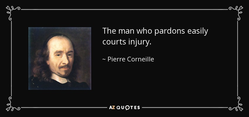 The man who pardons easily courts injury. - Pierre Corneille