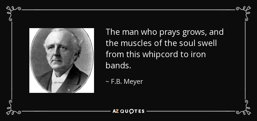 The man who prays grows, and the muscles of the soul swell from this whipcord to iron bands. - F.B. Meyer
