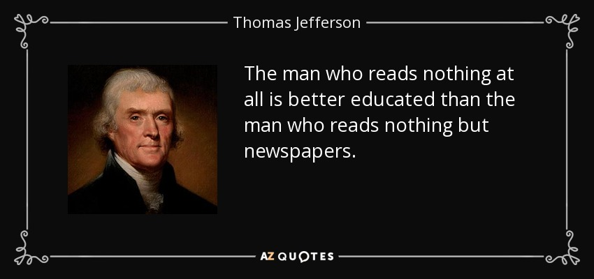The man who reads nothing at all is better educated than the man who reads nothing but newspapers. - Thomas Jefferson