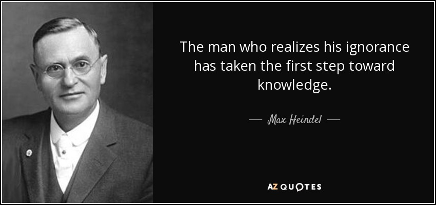The man who realizes his ignorance has taken the first step toward knowledge. - Max Heindel