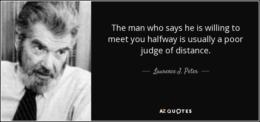 The man who says he is willing to meet you halfway is usually a poor judge of distance. - Laurence J. Peter