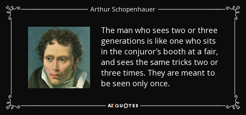 The man who sees two or three generations is like one who sits in the conjuror's booth at a fair, and sees the same tricks two or three times. They are meant to be seen only once. - Arthur Schopenhauer