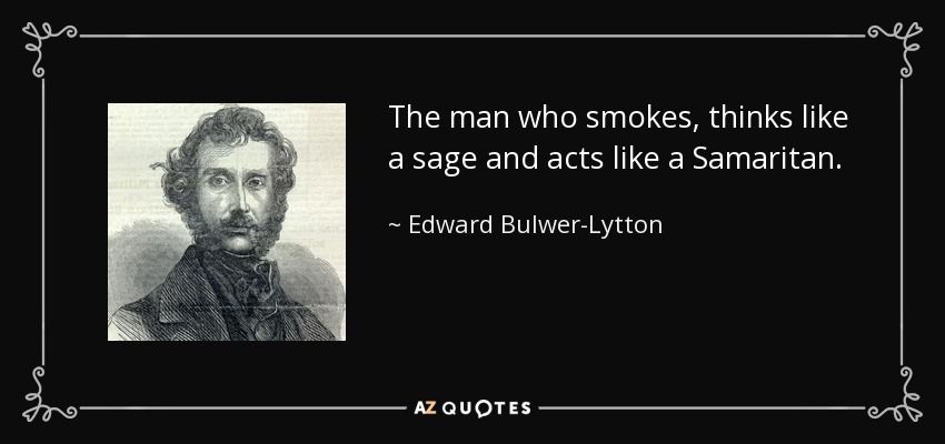 The man who smokes, thinks like a sage and acts like a Samaritan. - Edward Bulwer-Lytton, 1st Baron Lytton
