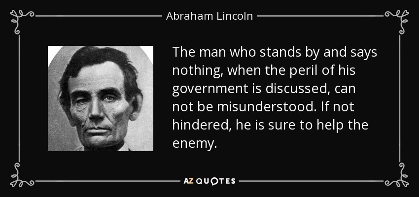 The man who stands by and says nothing, when the peril of his government is discussed, can not be misunderstood. If not hindered, he is sure to help the enemy. - Abraham Lincoln