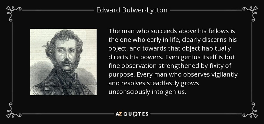 The man who succeeds above his fellows is the one who early in life, clearly discerns his object, and towards that object habitually directs his powers. Even genius itself is but fine observation strengthened by fixity of purpose. Every man who observes vigilantly and resolves steadfastly grows unconsciously into genius. - Edward Bulwer-Lytton, 1st Baron Lytton