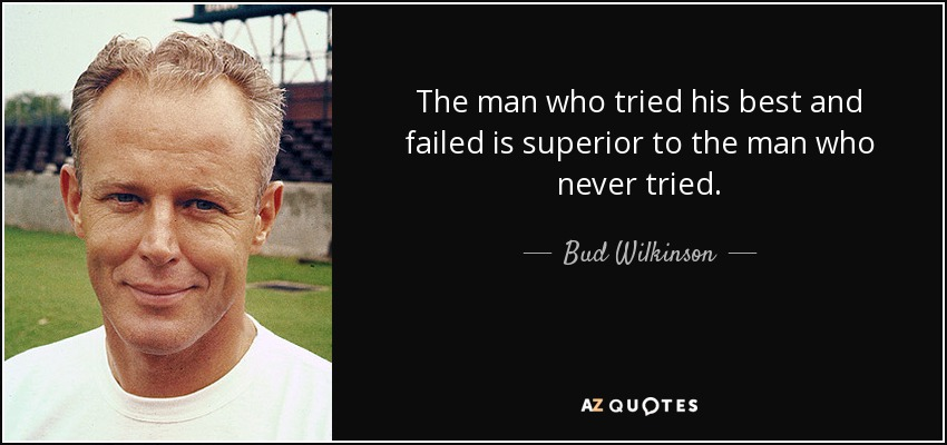 The man who tried his best and failed is superior to the man who never tried. - Bud Wilkinson