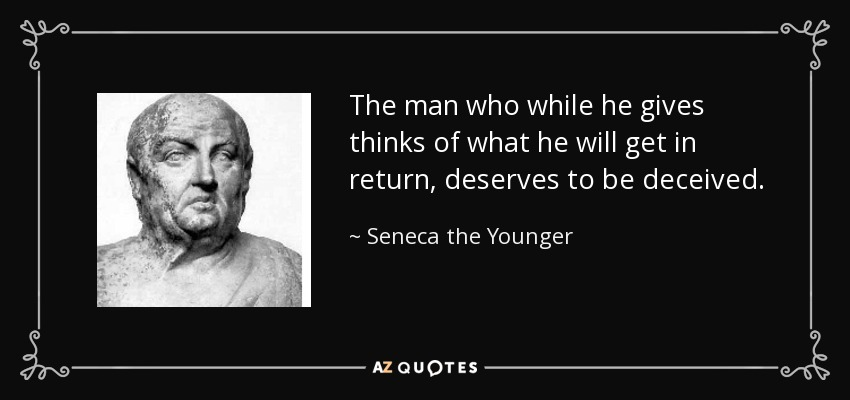 The man who while he gives thinks of what he will get in return, deserves to be deceived. - Seneca the Younger