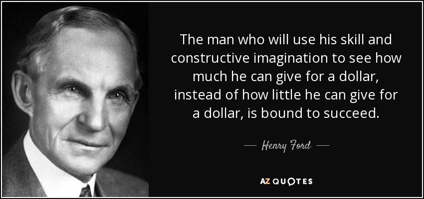 The man who will use his skill and constructive imagination to see how much he can give for a dollar, instead of how little he can give for a dollar, is bound to succeed. - Henry Ford