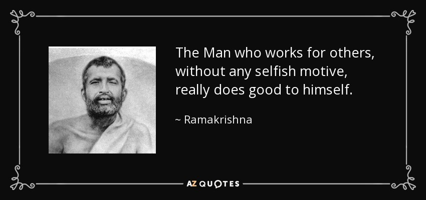 The Man who works for others, without any selfish motive, really does good to himself. - Ramakrishna
