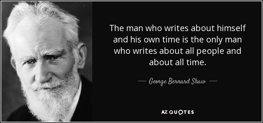 The man who writes about himself and his own time is the only man who writes about all people and about all time. - George Bernard Shaw