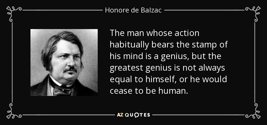 The man whose action habitually bears the stamp of his mind is a genius, but the greatest genius is not always equal to himself, or he would cease to be human. - Honore de Balzac