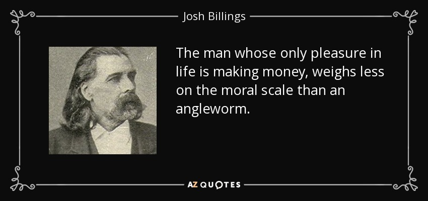 The man whose only pleasure in life is making money, weighs less on the moral scale than an angleworm. - Josh Billings