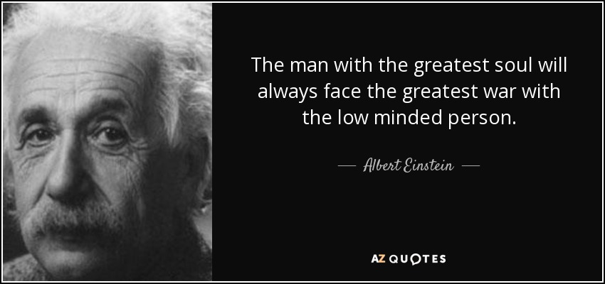 The man with the greatest soul will always face the greatest war with the low minded person. - Albert Einstein