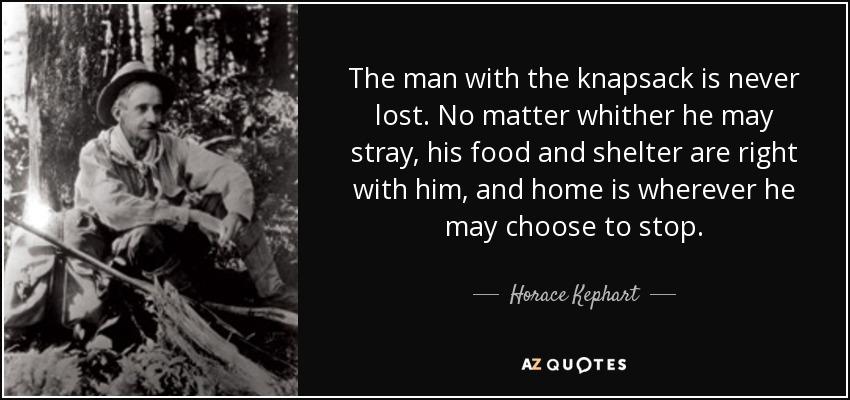 The man with the knapsack is never lost. No matter whither he may stray, his food and shelter are right with him, and home is wherever he may choose to stop. - Horace Kephart