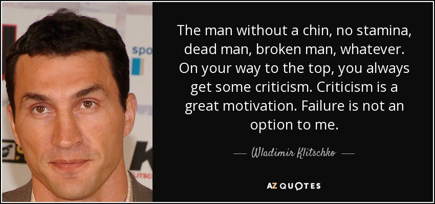 The man without a chin, no stamina, dead man, broken man, whatever. On your way to the top, you always get some criticism. Criticism is a great motivation. Failure is not an option to me. - Wladimir Klitschko