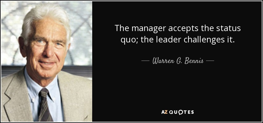 The manager accepts the status quo; the leader challenges it. - Warren G. Bennis