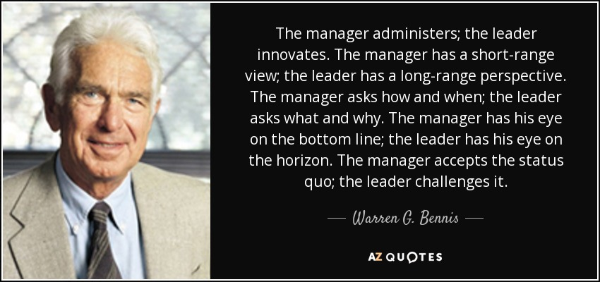 The manager administers; the leader innovates. The manager has a short-range view; the leader has a long-range perspective. The manager asks how and when; the leader asks what and why. The manager has his eye on the bottom line; the leader has his eye on the horizon. The manager accepts the status quo; the leader challenges it. - Warren G. Bennis