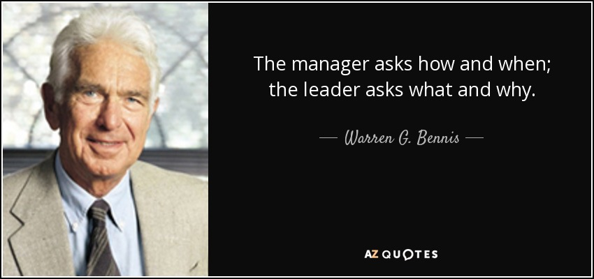 The manager asks how and when; the leader asks what and why. - Warren G. Bennis
