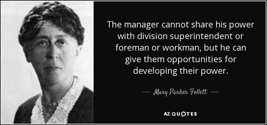 The manager cannot share his power with division superintendent or foreman or workman, but he can give them opportunities for developing their power. - Mary Parker Follett