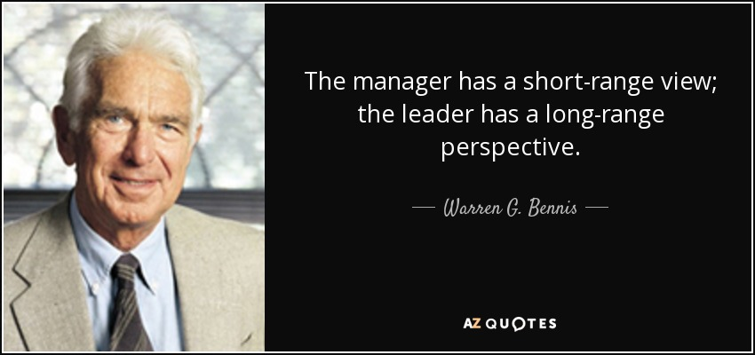 The manager has a short-range view; the leader has a long-range perspective. - Warren G. Bennis