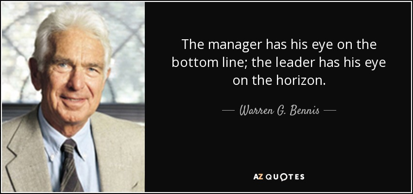 The manager has his eye on the bottom line; the leader has his eye on the horizon. - Warren G. Bennis