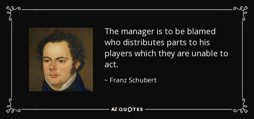 The manager is to be blamed who distributes parts to his players which they are unable to act. - Franz Schubert