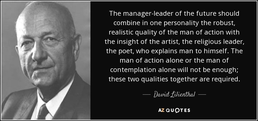 The manager-leader of the future should combine in one personality the robust, realistic quality of the man of action with the insight of the artist, the religious leader, the poet, who explains man to himself. The man of action alone or the man of contemplation alone will not be enough; these two qualities together are required. - David Lilienthal