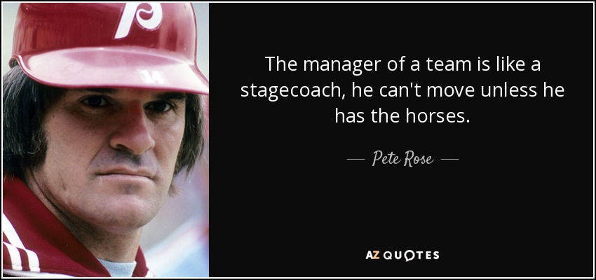 The manager of a team is like a stagecoach, he can't move unless he has the horses. - Pete Rose