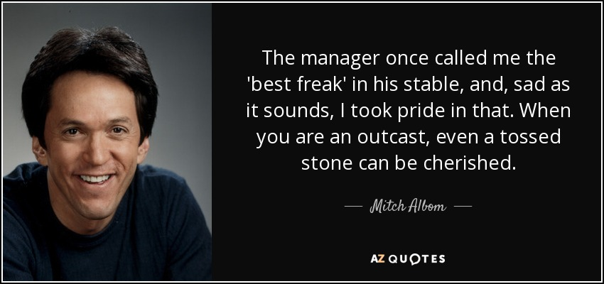 The manager once called me the 'best freak' in his stable, and, sad as it sounds, I took pride in that. When you are an outcast, even a tossed stone can be cherished. - Mitch Albom