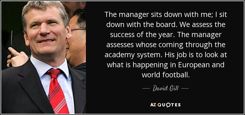 The manager sits down with me; I sit down with the board. We assess the success of the year. The manager assesses whose coming through the academy system. His job is to look at what is happening in European and world football. - David Gill