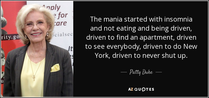 The mania started with insomnia and not eating and being driven, driven to find an apartment, driven to see everybody, driven to do New York, driven to never shut up. - Patty Duke