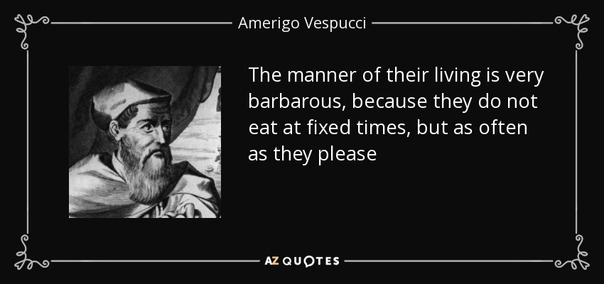 The manner of their living is very barbarous, because they do not eat at fixed times, but as often as they please - Amerigo Vespucci