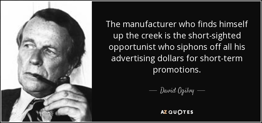 The manufacturer who finds himself up the creek is the short-sighted opportunist who siphons off all his advertising dollars for short-term promotions. - David Ogilvy
