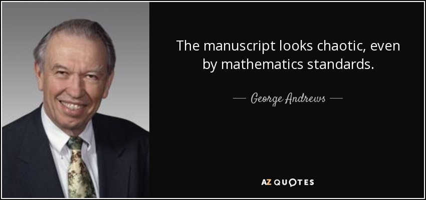 The manuscript looks chaotic, even by mathematics standards. - George Andrews