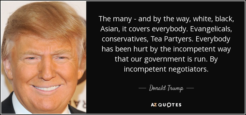The many - and by the way, white, black, Asian, it covers everybody. Evangelicals, conservatives, Tea Partyers. Everybody has been hurt by the incompetent way that our government is run. By incompetent negotiators. - Donald Trump