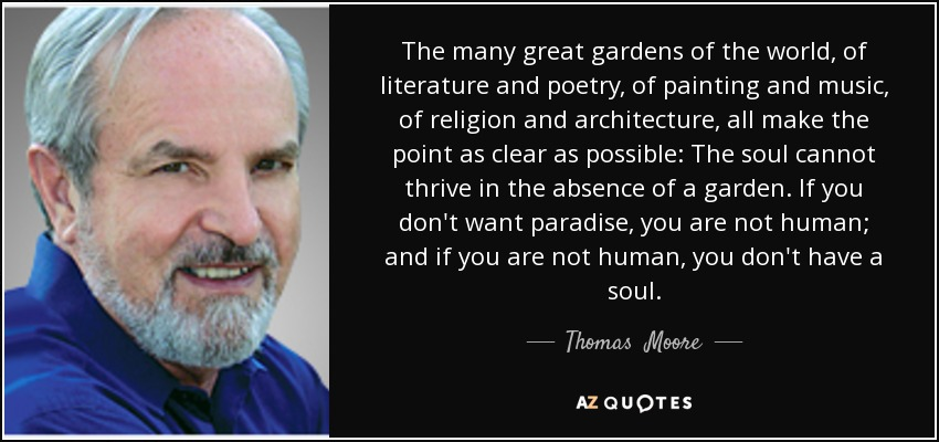 The many great gardens of the world, of literature and poetry, of painting and music, of religion and architecture, all make the point as clear as possible: The soul cannot thrive in the absence of a garden. If you don't want paradise, you are not human; and if you are not human, you don't have a soul. - Thomas  Moore