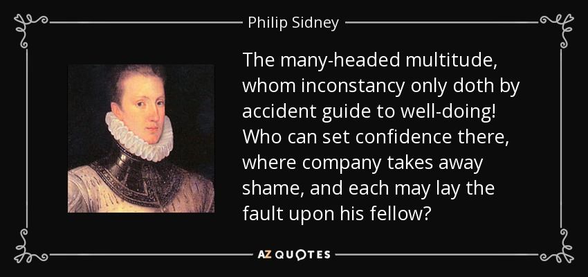 The many-headed multitude, whom inconstancy only doth by accident guide to well-doing! Who can set confidence there, where company takes away shame, and each may lay the fault upon his fellow? - Philip Sidney